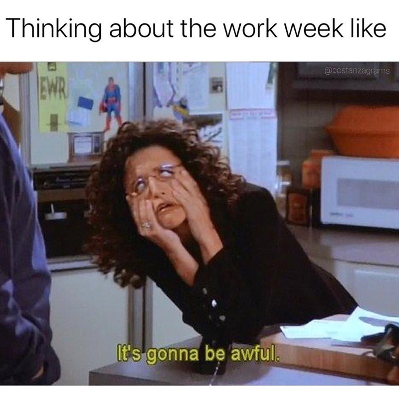 Seinfeld meme about not looking forward to work with pic of Elaine making a face