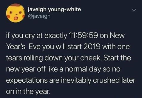 Text - javeigh young-white @javeigh if you cry at exactly 11:59:59 on New Year's Eve you will start 2019 with one tears rolling down your cheek. Start the new year off like a normal day so no expectations are inevitably crushed later on in the year. >