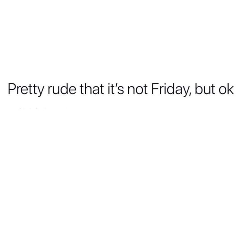 post about it being rude that its not the weekend yet