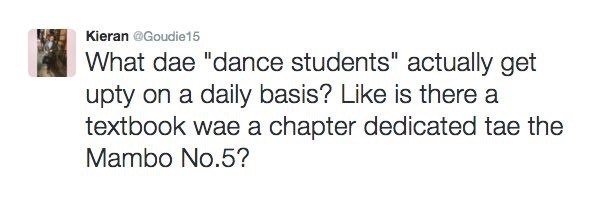 """Text - Kieran @Goudie15 What dae """"dance students"""" actually get upty on a daily basis? Like is there a textbook wae a chapter dedicated tae the Mambo No.5?"""