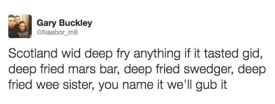 Text - Gary Buckley Naebor_m8 Scotland wid deep fry anything if it tasted gid, deep fried mars bar, deep fried swedger, deep fried wee sister, you name it we'll gub it