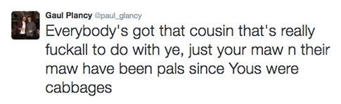 Text - Gaul Plancy @paul.glancy Everybody's got that cousin that's really fuckall to do with ye, just your maw n their maw have been pals since Yous were cabbages