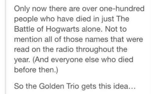 Text - Only now there are over one-hundred people who have died in just The Battle of Hogwarts alone. Not to mention all of those names that were read on the radio throughout the year. (And everyone else who died before then.) So the Golden Trio gets this idea...