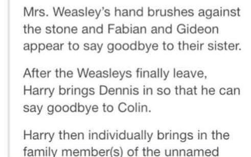 Text - Mrs. Weasley's hand brushes against the stone and Fabian and Gideon appear to say goodbye to their sister. After the Weasleys finally leave, Harry brings Dennis in so that he say goodbye to Colin. Harry then individually brings in the family member(s) of the unnamed