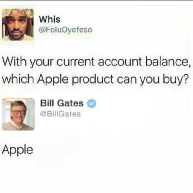 literal joke - Text - Whis @FoluOyefeso With your current account balance, which Apple product can you buy? Bill Gates @BillGates Apple