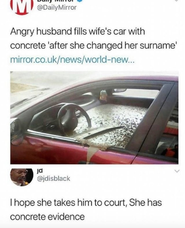 literal joke - Vehicle door - @DailyMirror Angry husband fills wife's car with concrete 'after she changed her surname' mirror.co.uk/news/world-new... @jdisblack Ihope she takes him to court, She has concrete evidence