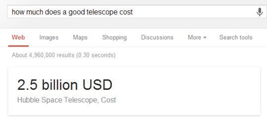 literal joke - Text - how much does a good telescope cost Web Maps Shopping Discussions More Search tools Images About 4,960,000 results (0.30 seconds) 2.5 billion USD Hubble Space Telescope, Cost