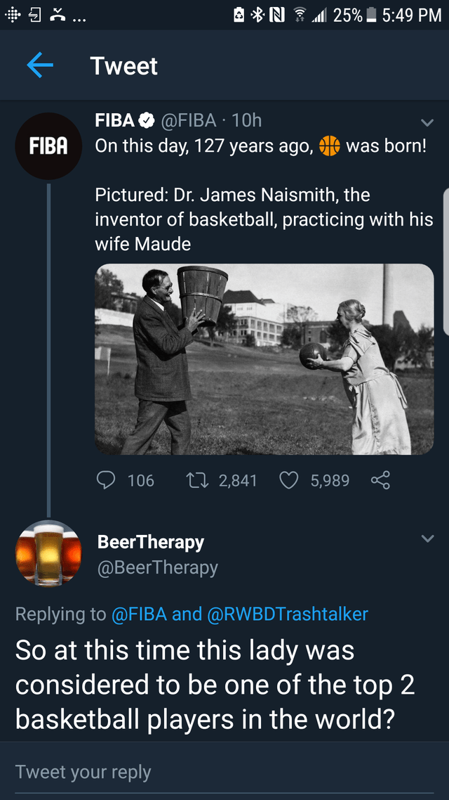 literal joke - Text - 25%_ 5:49 PM ... Tweet FIBA @FIBA 10h On this day, 127 years ago, tA was born! FIBA Pictured: Dr. James Naismith, the inventor of basketball, practicing with his wife Maude ti 2,841 106 5,989 BeerTherapy @BeerTherapy Replying to @FIBA and @RWBDTrashtalker So at this time this lady was considered to be one of the top 2 basketball players in the world? Tweet your reply