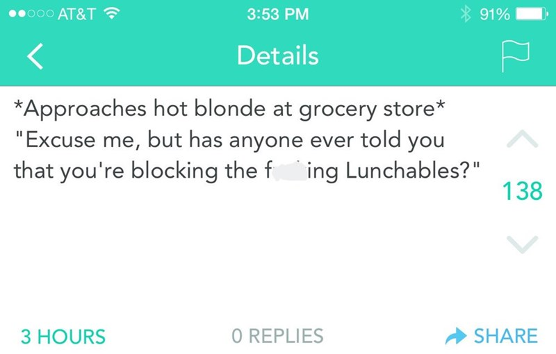 """Text that reads, """"*Approaches hot blonde at grocery store* 'Excuse me, but has anyone ever told you that you're blocking the f*cking Lunchables?'"""""""