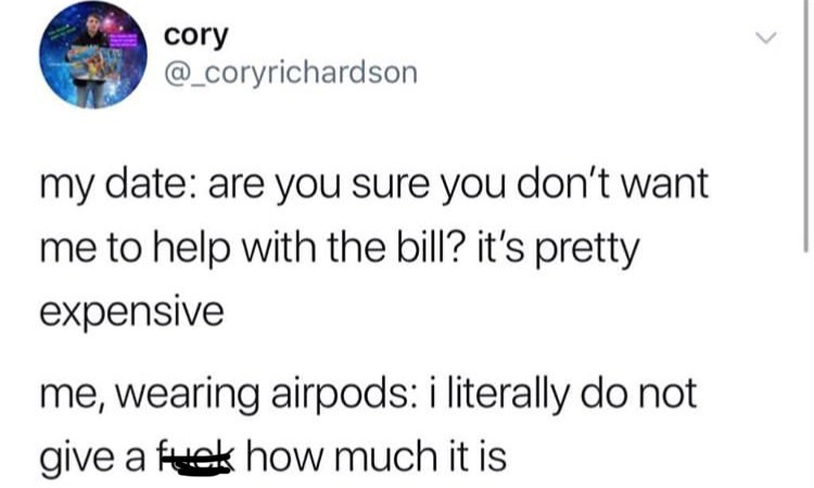 Text - cory @_Ccoryrichardson my date: are you sure you don't want me to help with the bill? it's pretty expensive me, wearing airpods: i literally do not give a fuek how much it is