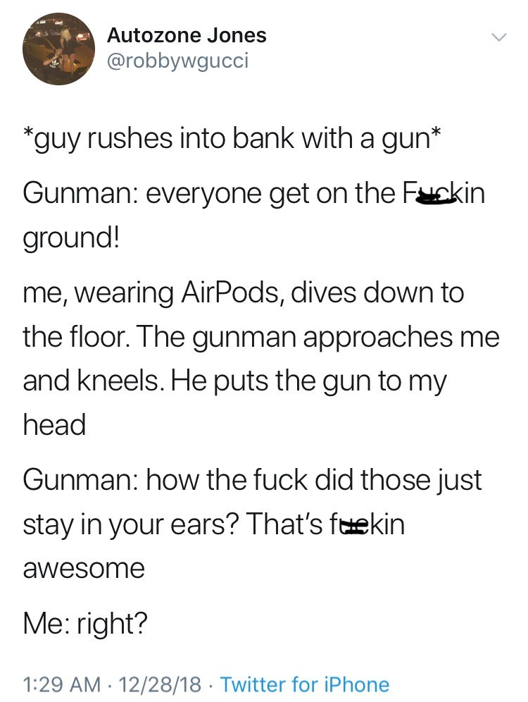 Text - Autozone Jones @robbywgucci *guy rushes into bank with a gun* Gunman: everyone get on the Fakin ground! me, wearing AirPods, dives down to the floor. The gunman approaches me and kneels. He puts the gun to my head Gunman: how the fuck did those just stay in your ears? That's fekin awesome Me: right? 1:29 AM 12/28/18 Twitter for iPhone