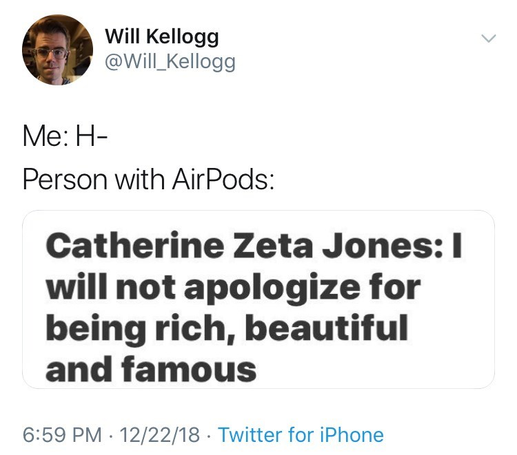Text - Will Kellogg @Will Kellogg Me: Н- Person with AirPods: Catherine Zeta Jones: I will not apologize for being rich, beautiful and famous 6:59 PM 12/22/18 Twitter for iPhone