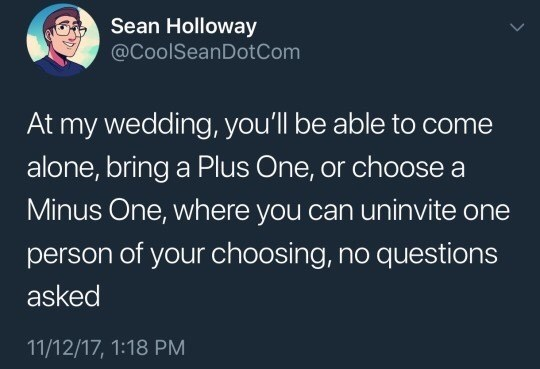 "Tweet that reads, ""At my wedding, you'll be able to come alone, bring a plus-one, or choose a minus-one, where you can un-invite one person of your choosing, no questions asked"""