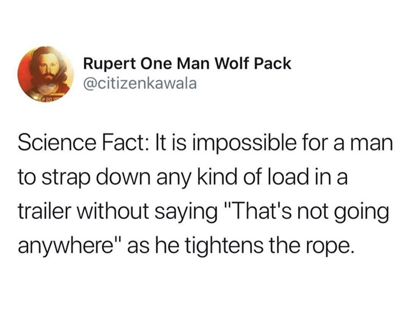 "Tweet that reads, ""Science fact: It is impossible for a man to strap down any kind of load in a trailer without saying, 'That's not going anywhere' as he tightens the rope"""