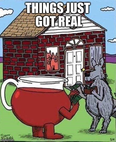 "Caption that reads, ""Things just got real"" above an illustration of the Big Bad Wolf paying the Kool Aid guy while the three little pigs watch from inside their brick house"