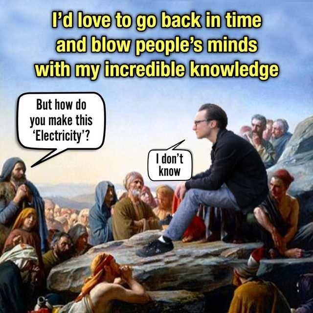 """Caption that reads, """"I'd love to go back in time and blow people's minds with my incredible knowledge"""" above an illustration of a modern guy sitting among people from Jesus' time who are asking, """"But how do you make this 'electricity?' Modern guy replies, """"I don't know"""""""