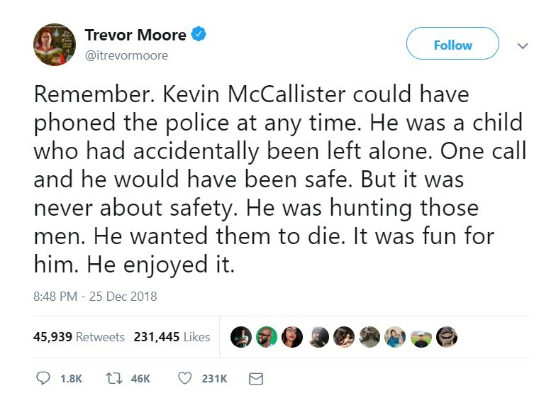 Text - Trevor Moore Follow @itrevormoore Remember. Kevin McCallister could have phoned the police at any time. He was a child who had accidentally been left alone. One call and he would have been safe. But it was never about safety. He was hunting those men. He wanted them to die. It was fun for him. He enjoyed it. 8:48 PM - 25 Dec 2018 45,939 Retweets 231,445 Likes t46K 1.8K 231K
