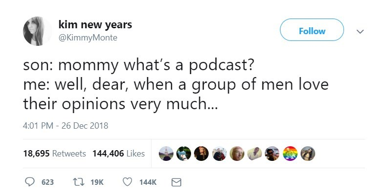 Text - kim new years Follow @KimmyMonte son: mommy what's a podcast? me: well, dear, when a group of men love their opinions very much... 4:01 PM 26 Dec 2018 18,695 Retweets 144,406 Likes L19K 623 144K