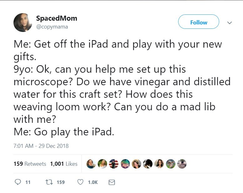 Text - SpacedMom @copymama Follow Me: Get off the iPad and play with your gifts 9yo: Ok, can you help me set up this microscope? Do we have vinegar and distilled water for this craft set? How does this weaving loom work? Can you do a mad lib with me? Me: Go play the iPad. 7:01 AM - 29 Dec 2018 159 Retweets 1,001 Likes ti 159 11 1.0K