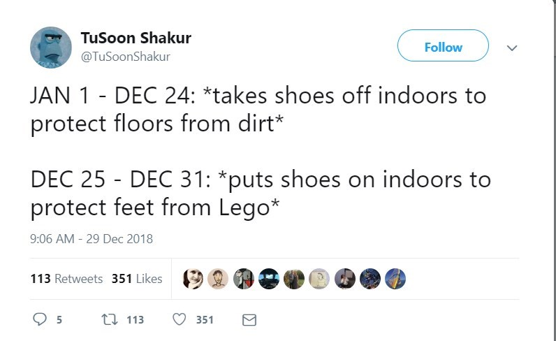 Text - TuSoon Shakur Follow @TuSoonShakur JAN 1 DEC 24: *takes shoes off indoors to protect floors from dirt DEC 25 DEC 31: *puts shoes on indoors to protect feet from Lego* 9:06 AM -29 Dec 2018 113 Retweets 351 Likes 1113 5 351
