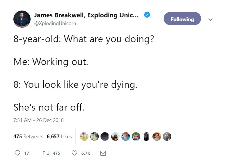 Text - James Breakwell, Exploding Unic.. Following @XplodingUnicorn 8-year-old: What are you doing? Me: Working out 8: You look like you're dying. She's not far off 7:51 AM -26 Dec 2018 475 Retweets 6,657 Likes t 475 17 6.7K