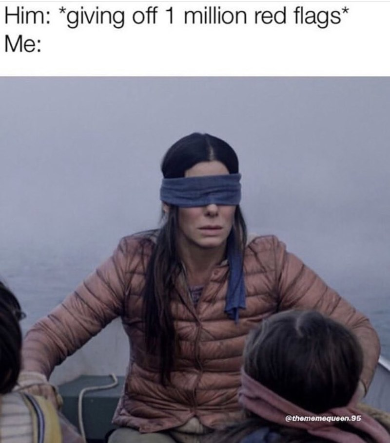 bird box meme about ignoring bad signs about the person you're dating