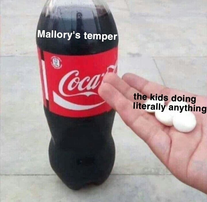 bird box meme about Mallory getting angry easily with pic of mentos next to a coke bottle