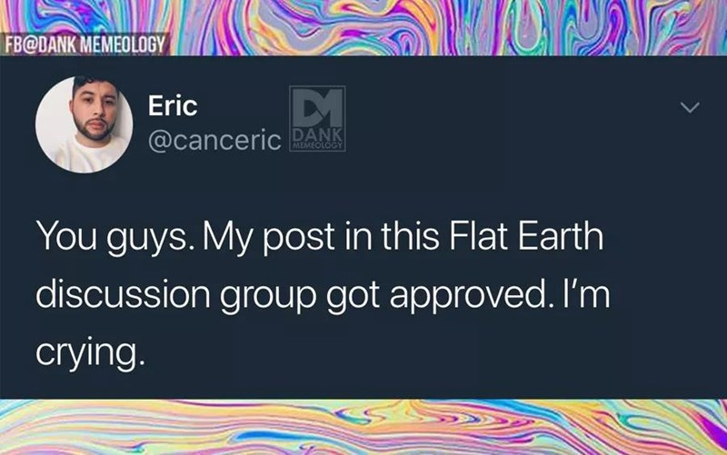 Text - FB@DANK MEMEDLOGY Eric L @canceric DANK MEMEOLOGY You guys. My post in this Flat Earth discussion group got approved. I'm crying