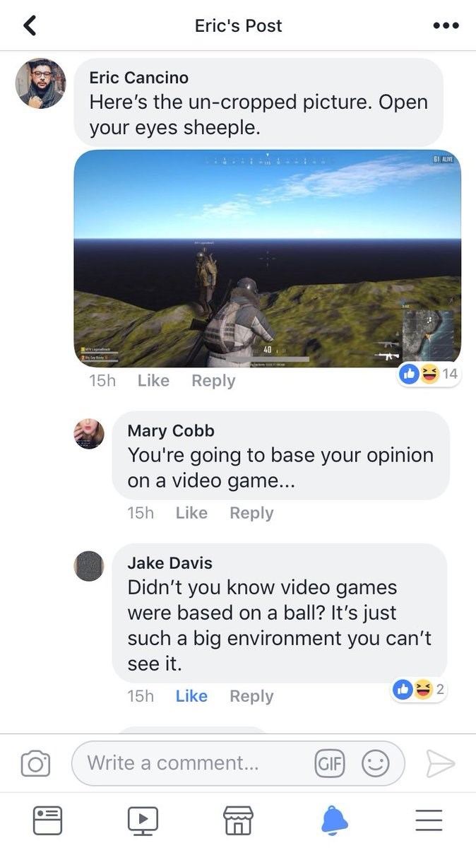 Ecoregion - Eric's Post Eric Cancino Here's the un-cropped picture. Open your eyes sheeple. 61 AUVE 40 14 Reply 15h Like Mary Cobb You're going to base your opinion on a video game... 15h Like Reply Jake Davis Didn't you know video games were based on a ball? It's just such a big environment you can't see it. 2 Like Reply 15h Write a comment... GIF