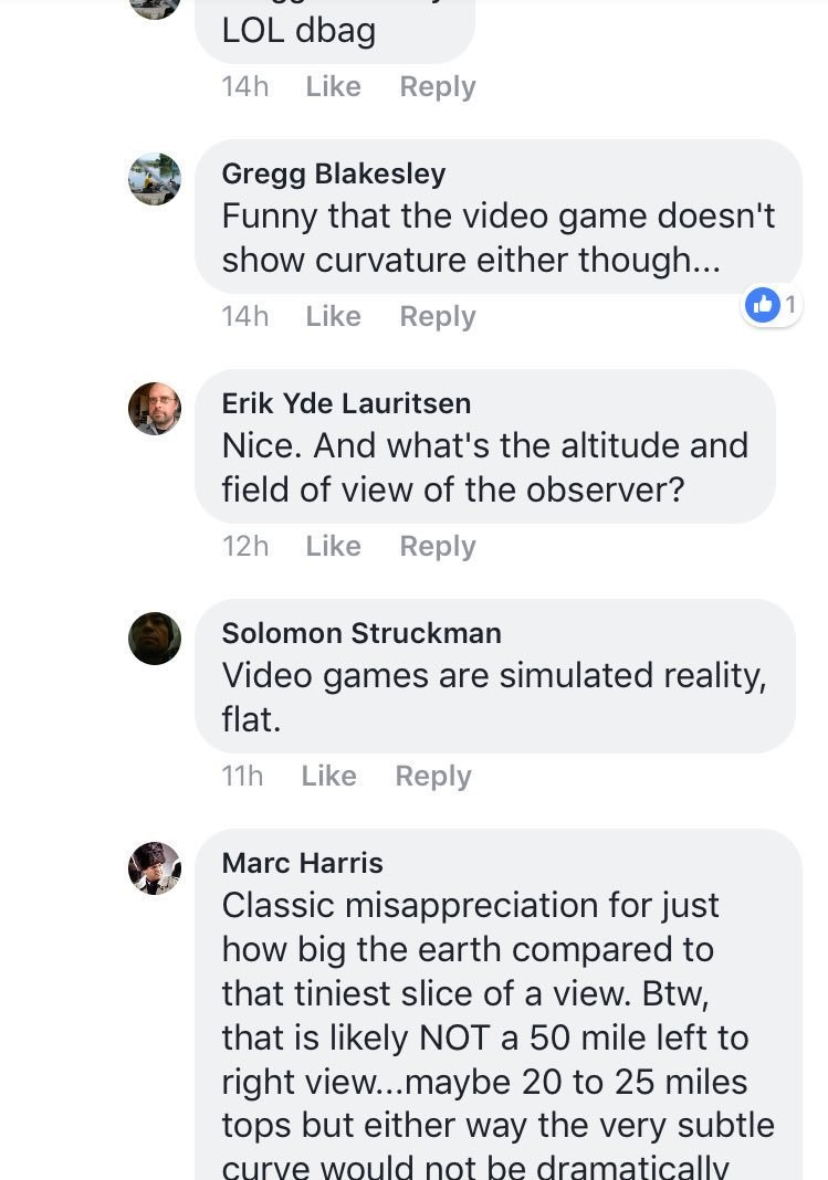 Text - LOL dbag Reply 14h Like Gregg Blakesley Funny that the video game doesn't show curvature either though... 1 14h Like Reply Erik Yde Lauritsen Nice. And what's the altitude and field of view of the observer? Like Reply 12h Solomon Struckman Video games are simulated reality, flat. Reply Like 11h Marc Harris Classic misappreciation for just how big the earth compared to that tiniest slice of a view. Btw that is likely NOT a 50 mile left to right view...maybe 20 to 25 miles tops but either w