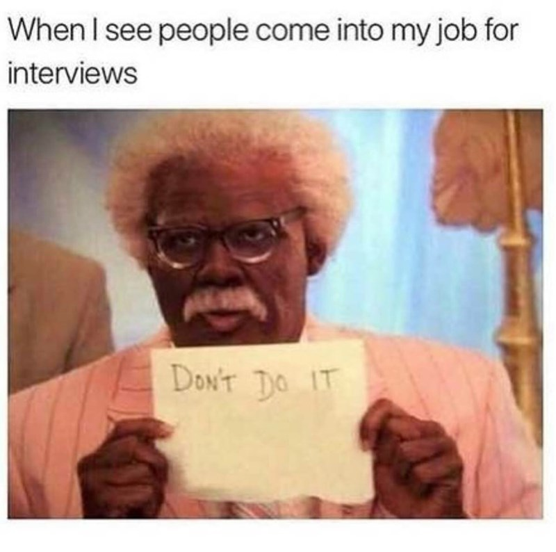 "Caption that reads, ""When I see people come into my job for interviews"" above a pic of an old guy holding up a sign that reads, ""Don't do it"""