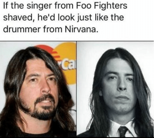 "Caption that reads, ""If the singer from Foo Fighters shaved, he'd look just like the drummer from Nirvana"" above a pic of Dave Grohl now and a pic of him when he was in Nirvana"