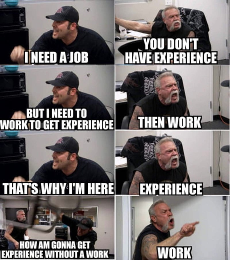Photo caption - YOU DON'T HAVE EXPERIENCE INEED A JOB BUTINEED TO WORKTO GET EXPERIENCE THEN WORK THATS WHY IM HERE EXPERIENCE HOW AM GONNA GET EXPERIENCE WITHOUT A WORK WORK Countuy