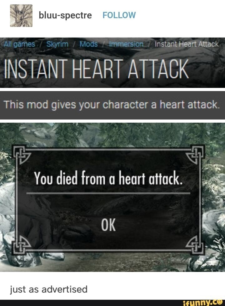 Text - bluu-spectre FOLLOW All games/ Skyrim Mods ImmersionInstant Heart Attack INSTANT HEART ATTACK This mod gives your character a heart attack. You died from a heart attack OK just as advertised ifunny.co
