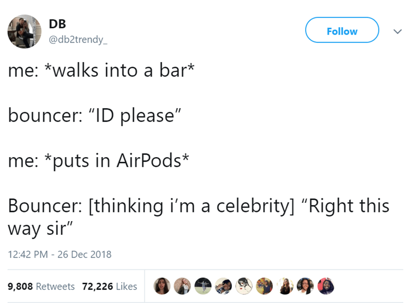 "Text - DB Follow @db2trendy me: *walks into a bar* bouncer: ""ID please"" me: *puts in AirPods* Bouncer: [thinking i'm a celebrity] ""Right this way sir"" 12:42 PM - 26 Dec 2018 9,808 Retweets 72,226 Likes"