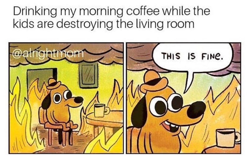 Cartoon - Drinking my morning coffee while the kids are destroying the living room @atrightmom THIS IS FINE.