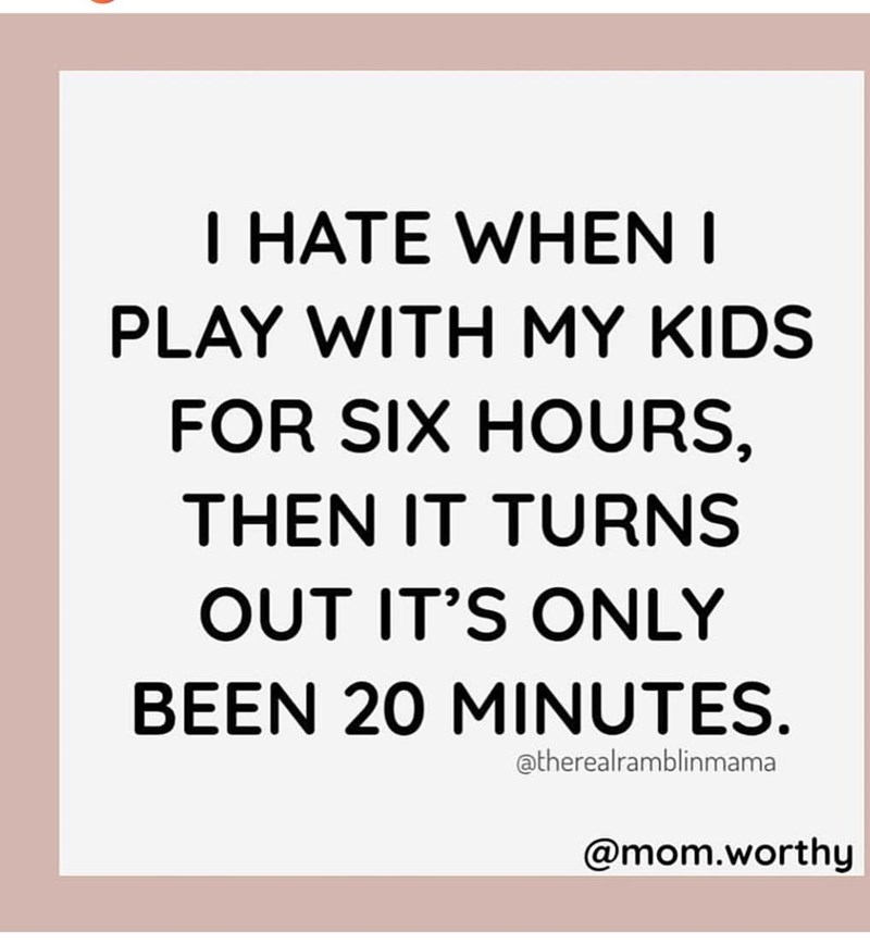 Text - I HATE WHEN I PLAY WITH MY KIDS FOR SIX HOURS, THEN IT TURNS OUT IT'S ONLY BEEN 20 MINUTES. atherealramblinmama @mom.worthy