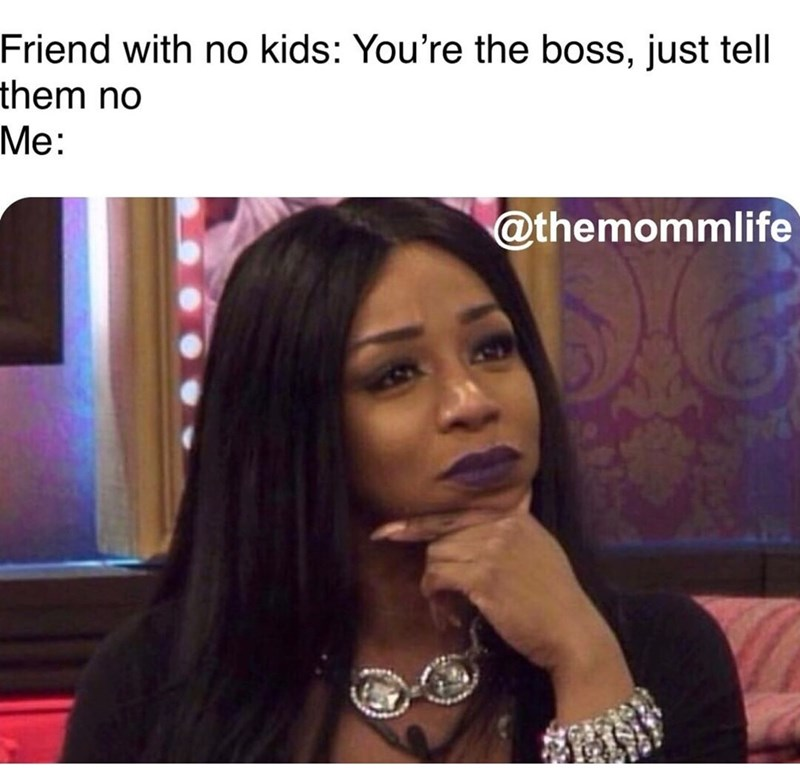 Hair - Friend with no kids: You're the boss, just tell them no Me: @themommlife