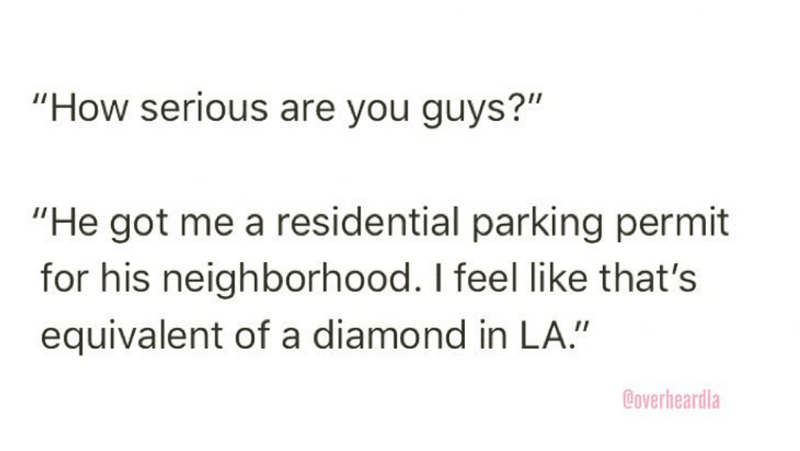 """Overheard - Text - """"How serious are you guys?"""" """"He got me a residential parking permit for his neighborhood. I feel like that's equivalent of a diamond in LA."""" Boverheardla"""