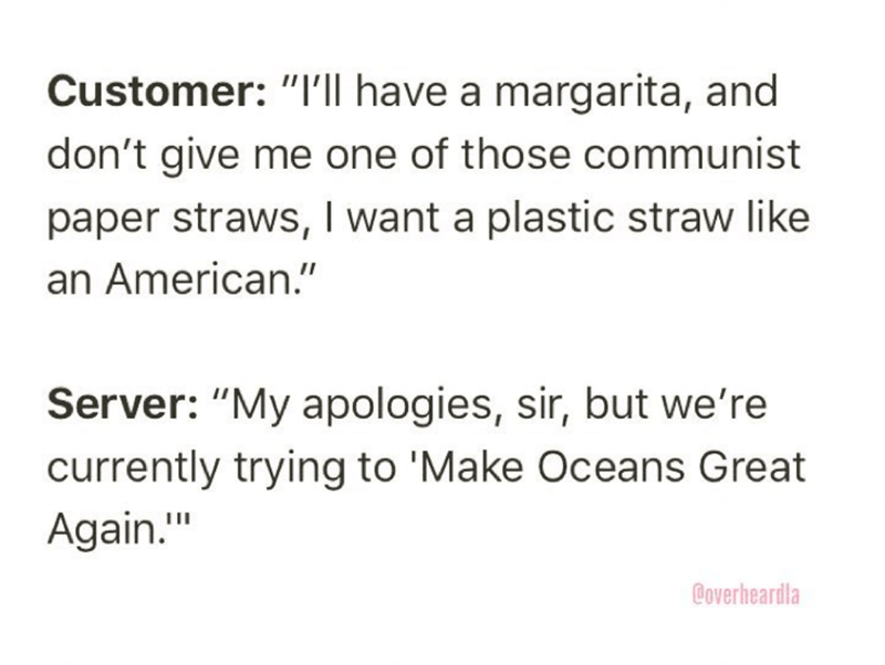 """Overheard - Text - Customer: """"I'll have a margarita, and don't give me one of those communist paper straws, I want a plastic straw like an American."""" Server: """"My apologies, sir, but we're currently trying to 'Make Oceans Great Again."""" Coverheardla"""