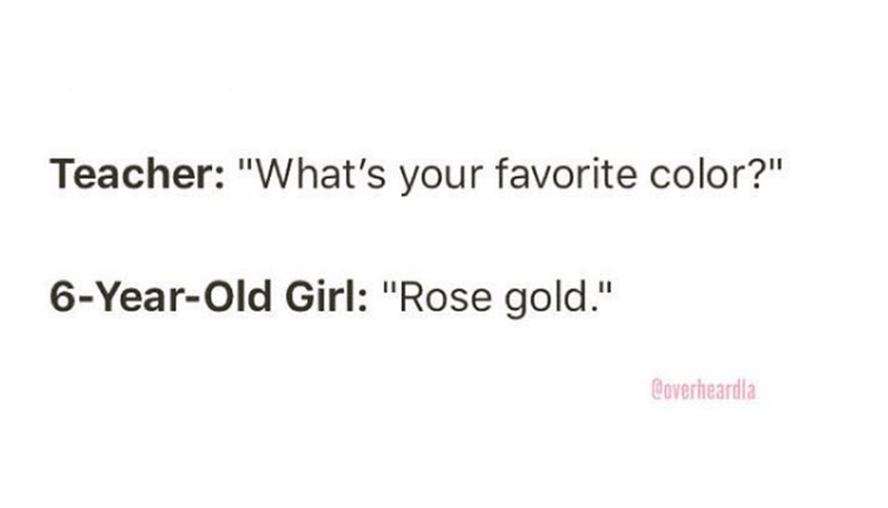 """Overheard - Text - Teacher: """"What's your favorite color?"""" 6-Year-Old Girl: """"Rose gold."""" Coverheardla"""