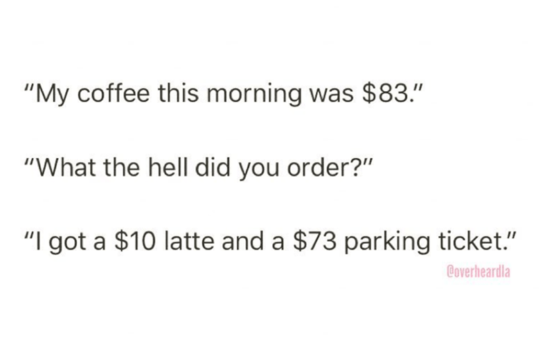 """Overheard - Text - """"My coffee this morning was $83."""" """"What the hell did you order?"""" """"I got a $10 latte and a $73 parking ticket."""" Coverheardla"""