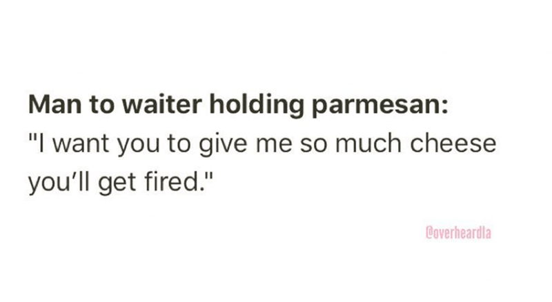 """Overheard - Text - Man to waiter holding parmesan: """"I want you to give me so much cheese you'll get fired."""" Coverheardla"""
