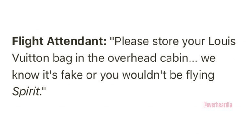 """Overheard - Text - Flight Attendant: """"Please store your Louis Vuitton bag in the overhead cabin... we know it's fake or you wouldn't be flying Spirit."""" Coverheardla"""