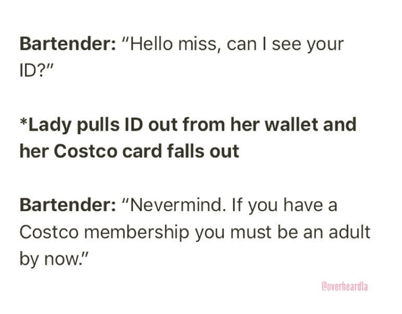 """Overheard - Text - Bartender: """"Hello miss, can I see your ID?"""" *Lady pulls ID out from her wallet and her Costco card falls out Bartender: """"Nevermind. If you have a Costco membership you must be an adult by now."""" Boverheardla"""