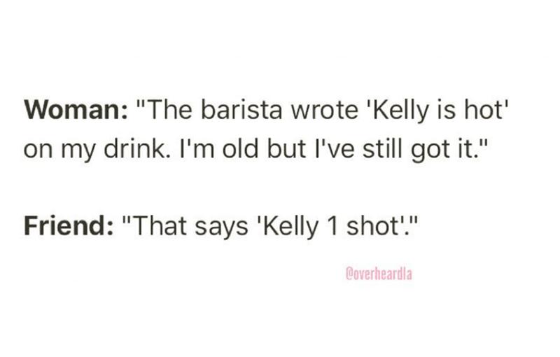 "Overheard - Text - Woman: ""The barista wrote 'Kelly is hot' on my drink. I'm old but I've still got it."" Friend: ""That says 'Kelly 1 shot!."" @overheardla"