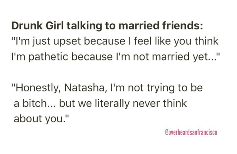 """Overheard - Text - Drunk Girl talking to married friends: """"I'm just upset because I feel like you think I'm pathetic because I'm not married yet..."""" """"Honestly, Natasha, I'm not trying to be a bitch... but we literally never think about you."""" @overheardsanfrancisco"""