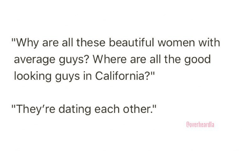 """Overheard - Text - """"Why are all these beautiful women with average guys? Where are all the good looking guys in California?"""" """"They're dating each other."""" Coverheardla"""