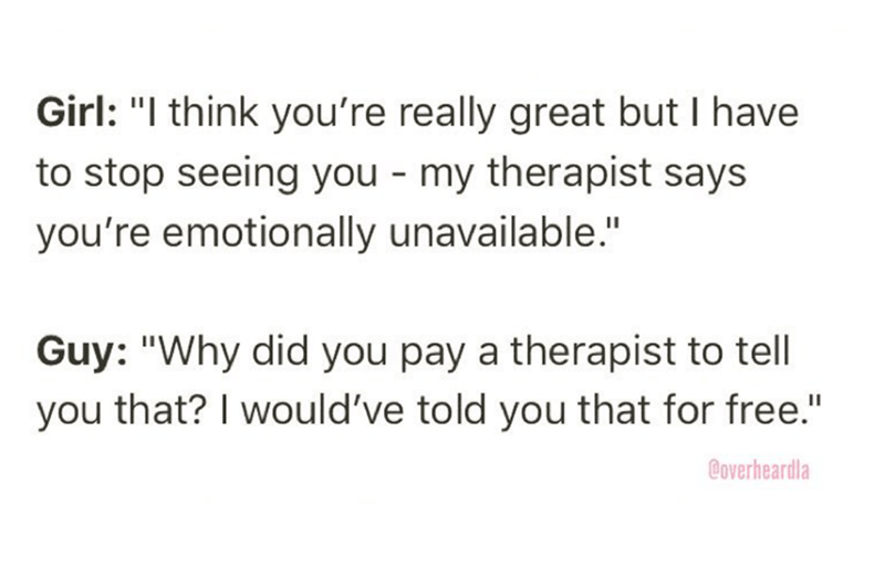 """Overheard - Text - Girl: """"I think you're really great but I have to stop seeing you my therapist says you're emotionally unavailable."""" Guy: """"Why did you pay a therapist to tell you that? I would've told you that for free."""" Coverheardla"""