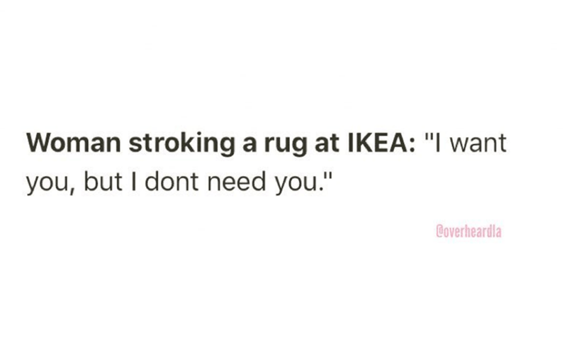 """Overheard - Text - Woman stroking a rug at IKEA: """"I want you, but I dont need you."""" Coverheardla"""